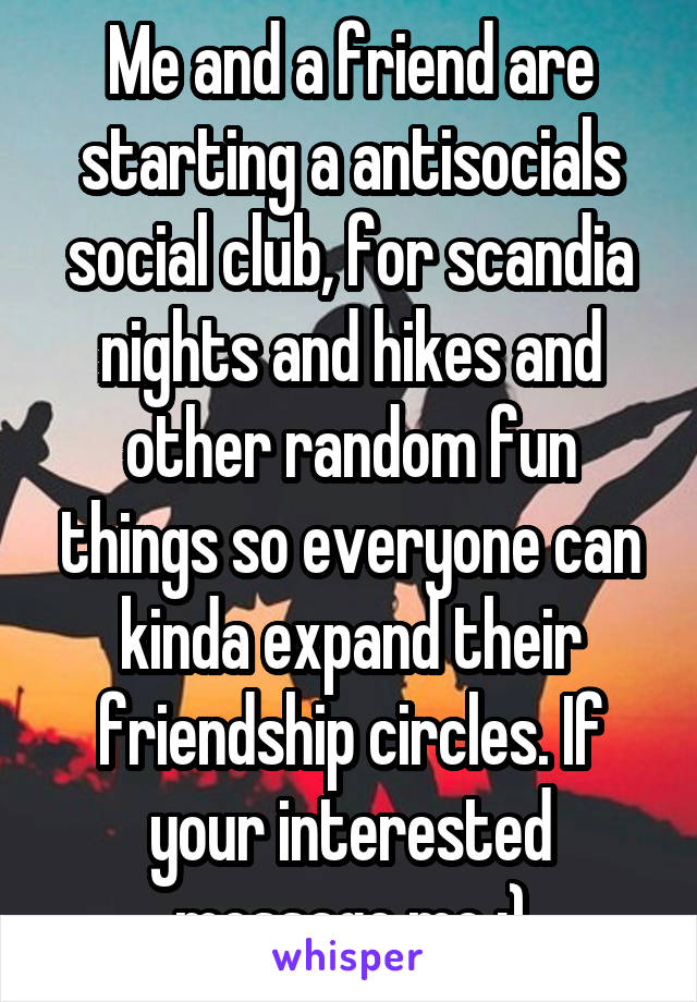 Me and a friend are starting a antisocials social club, for scandia nights and hikes and other random fun things so everyone can kinda expand their friendship circles. If your interested message me :)