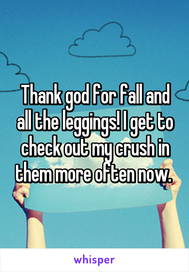 Thank god for fall and all the leggings! I get to check out my crush in them more often now.