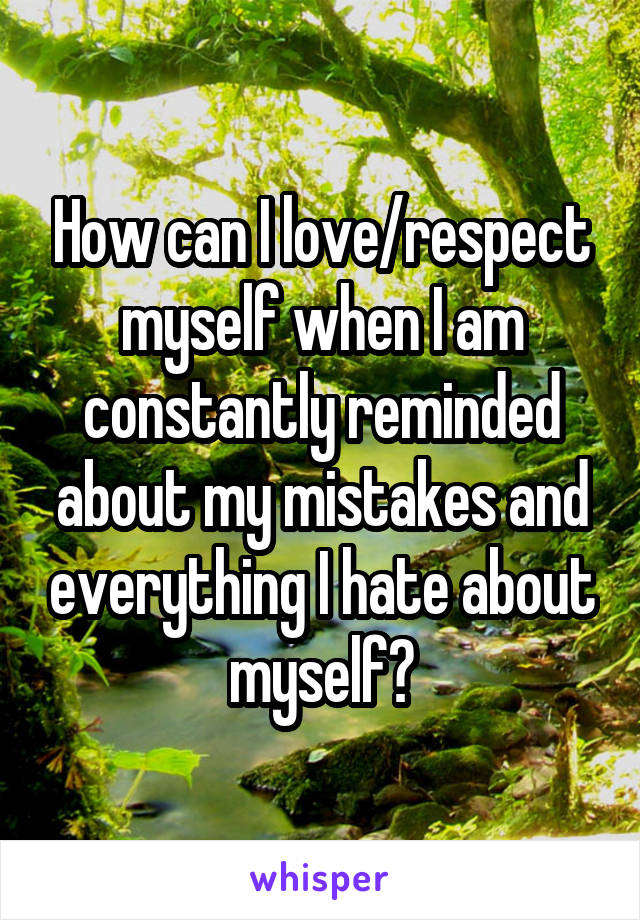 How can I love/respect myself when I am constantly reminded about my mistakes and everything I hate about myself?