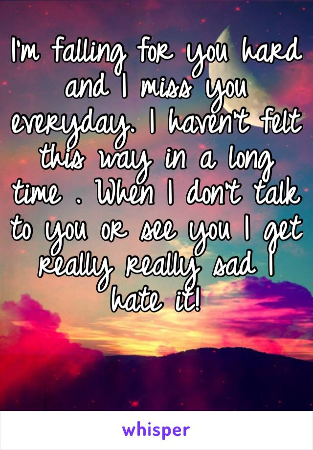 I'm falling for you hard and I miss you everyday. I haven't felt this way in a long time . When I don't talk to you or see you I get really really sad I hate it!