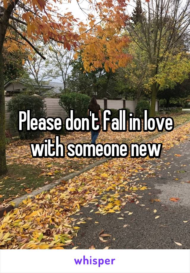 Please don't fall in love with someone new