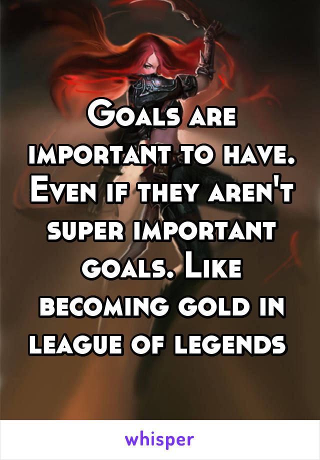 Goals are important to have. Even if they aren't super important goals. Like becoming gold in league of legends