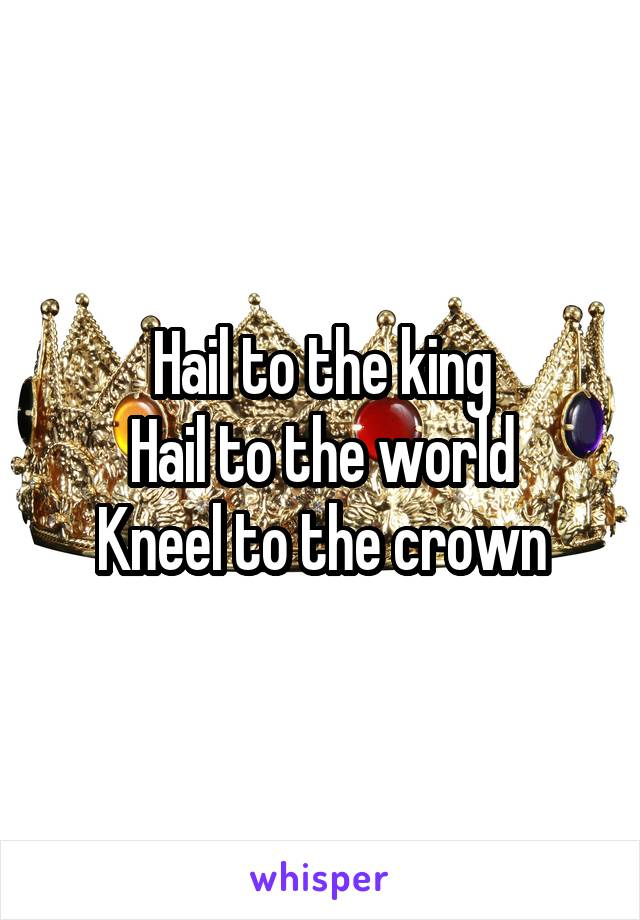 Hail to the king Hail to the world Kneel to the crown
