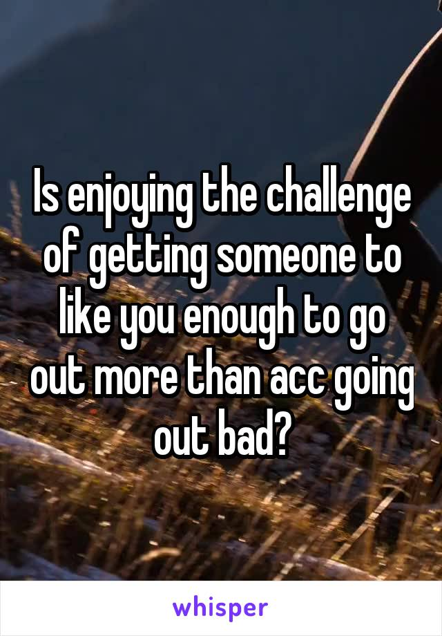 Is enjoying the challenge of getting someone to like you enough to go out more than acc going out bad?