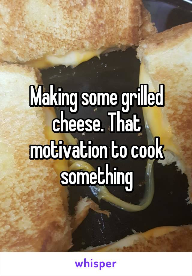 Making some grilled cheese. That motivation to cook something