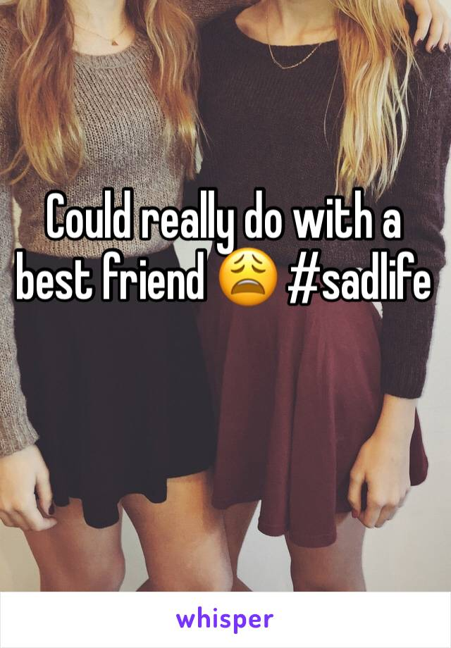 Could really do with a best friend 😩 #sadlife