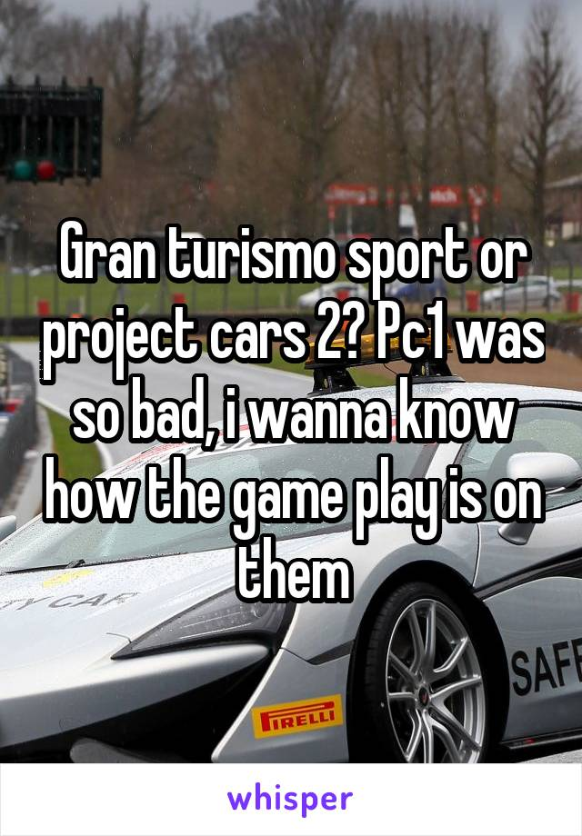 Gran turismo sport or project cars 2? Pc1 was so bad, i wanna know how the game play is on them