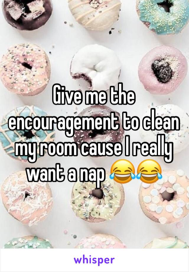 Give me the encouragement to clean my room cause I really want a nap 😂😂