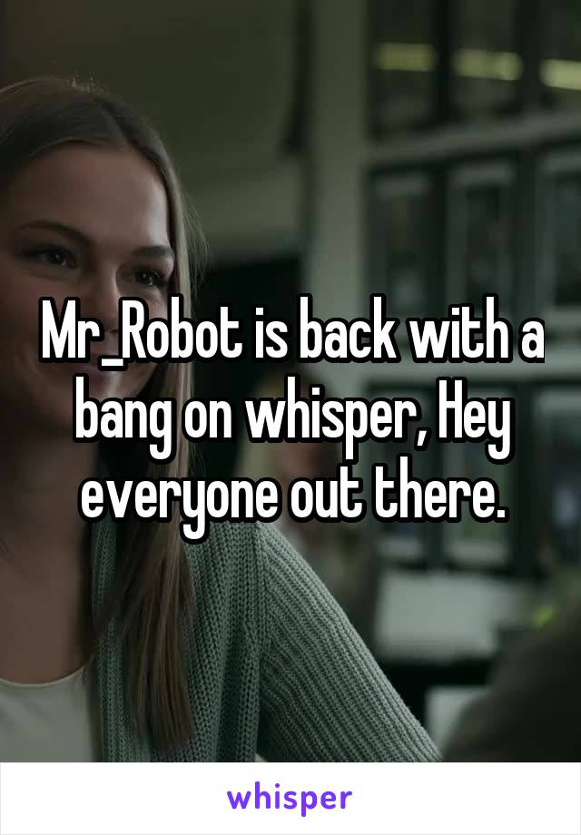 Mr_Robot is back with a bang on whisper, Hey everyone out there.
