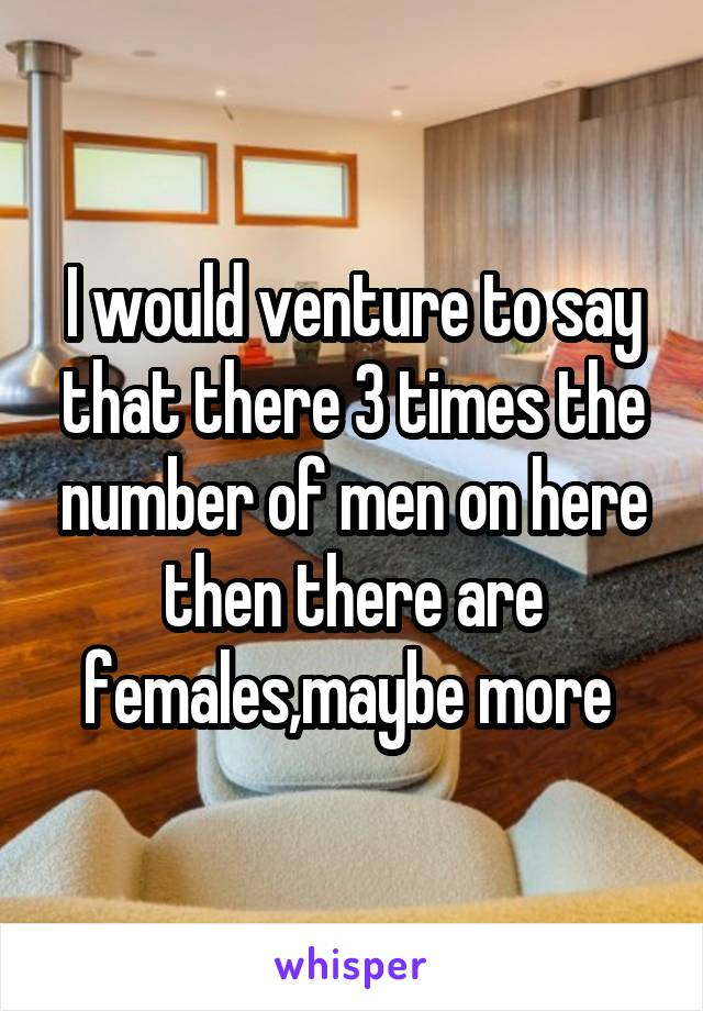 I would venture to say that there 3 times the number of men on here then there are females,maybe more