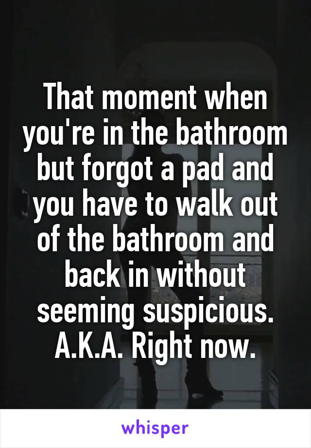 That moment when you're in the bathroom but forgot a pad and you have to walk out of the bathroom and back in without seeming suspicious. A.K.A. Right now.