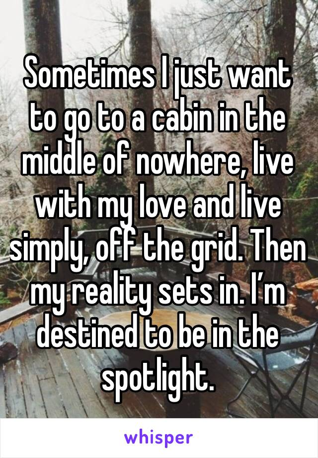 Sometimes I just want to go to a cabin in the middle of nowhere, live with my love and live simply, off the grid. Then my reality sets in. I'm destined to be in the spotlight.