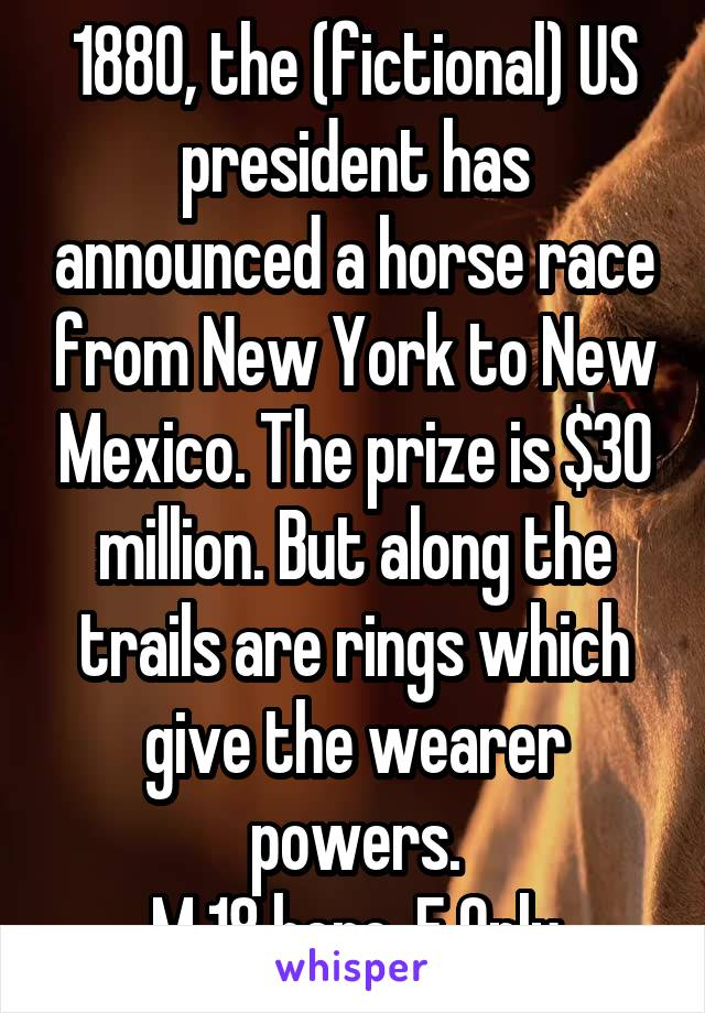 1880, the (fictional) US president has announced a horse race from New York to New Mexico. The prize is $30 million. But along the trails are rings which give the wearer powers. M 18 here. F Only