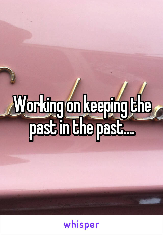 Working on keeping the past in the past....
