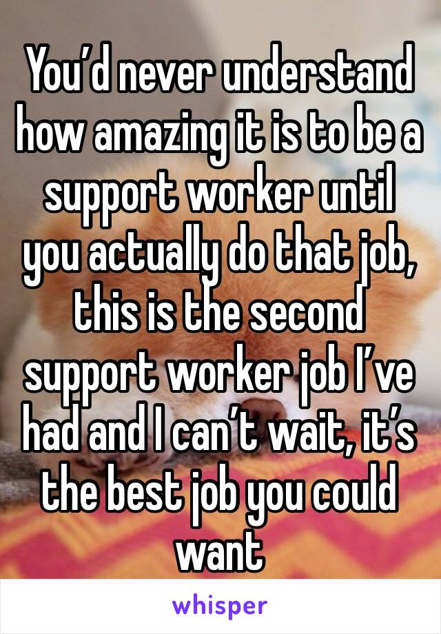 You'd never understand how amazing it is to be a support worker until you actually do that job, this is the second support worker job I've had and I can't wait, it's the best job you could want
