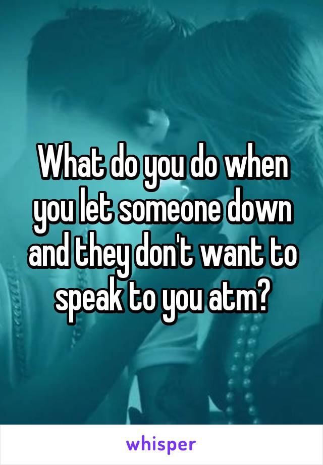 What do you do when you let someone down and they don't want to speak to you atm?