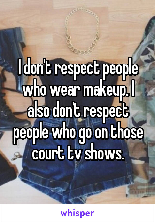 I don't respect people who wear makeup. I also don't respect people who go on those court tv shows.
