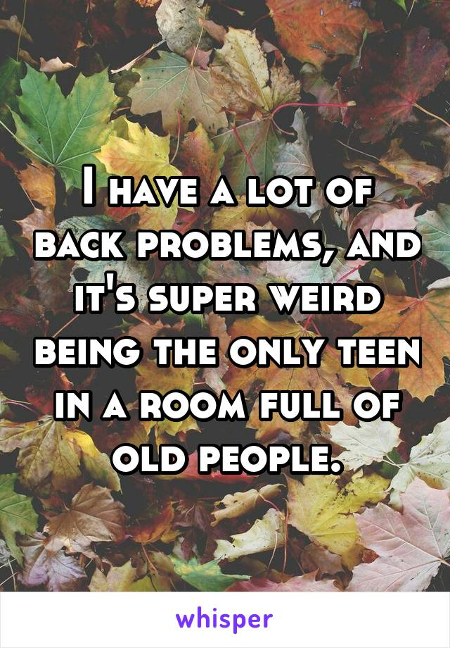 I have a lot of back problems, and it's super weird being the only teen in a room full of old people.