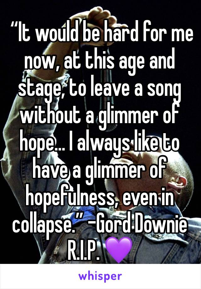 """It would be hard for me now, at this age and stage, to leave a song without a glimmer of hope… I always like to have a glimmer of hopefulness, even in collapse."" -Gord Downie R.I.P. 💜"
