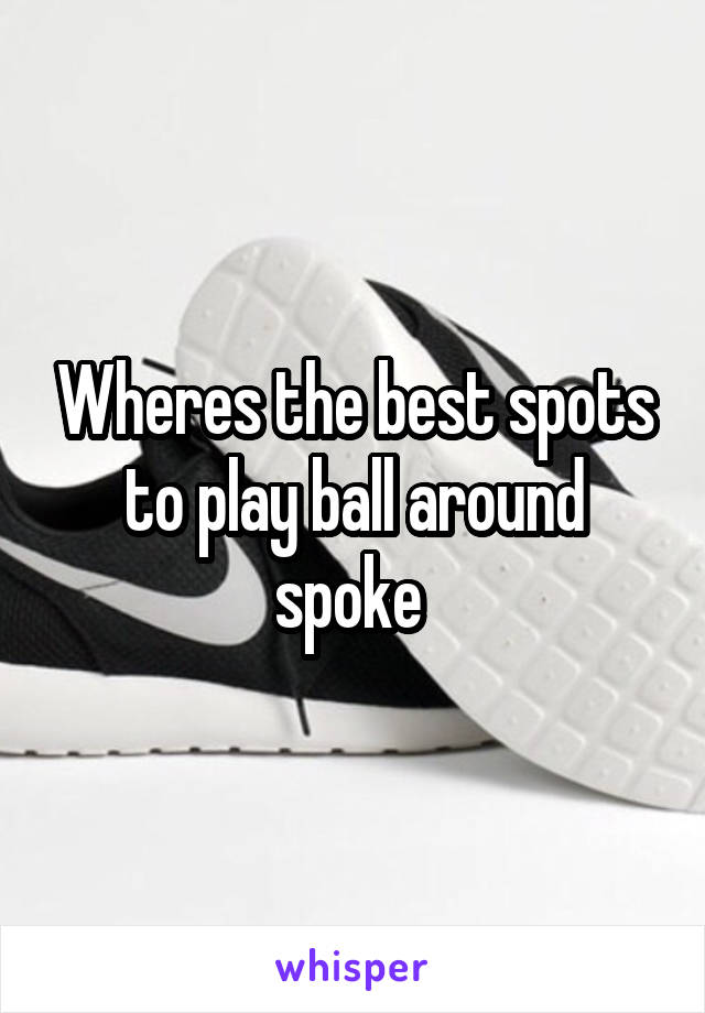 Wheres the best spots to play ball around spoke