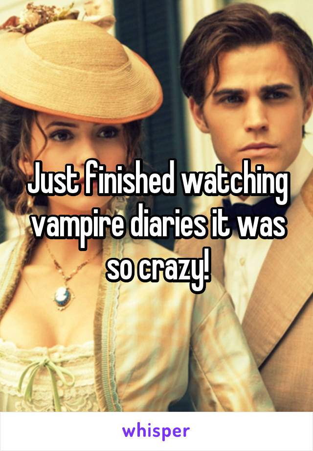 Just finished watching vampire diaries it was so crazy!