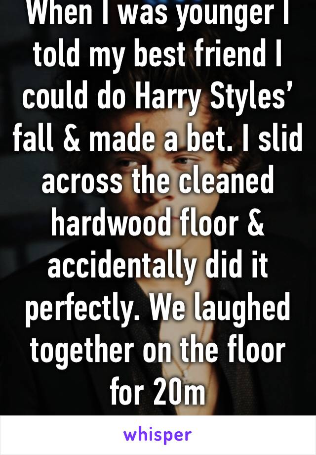 When I was younger I told my best friend I could do Harry Styles' fall & made a bet. I slid across the cleaned hardwood floor & accidentally did it perfectly. We laughed together on the floor for 20m