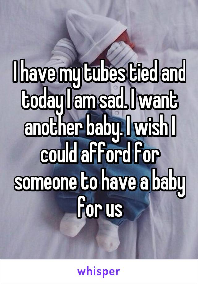 I have my tubes tied and today I am sad. I want another baby. I wish I could afford for someone to have a baby for us