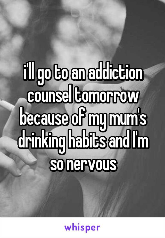 i'll go to an addiction counsel tomorrow because of my mum's drinking habits and I'm so nervous