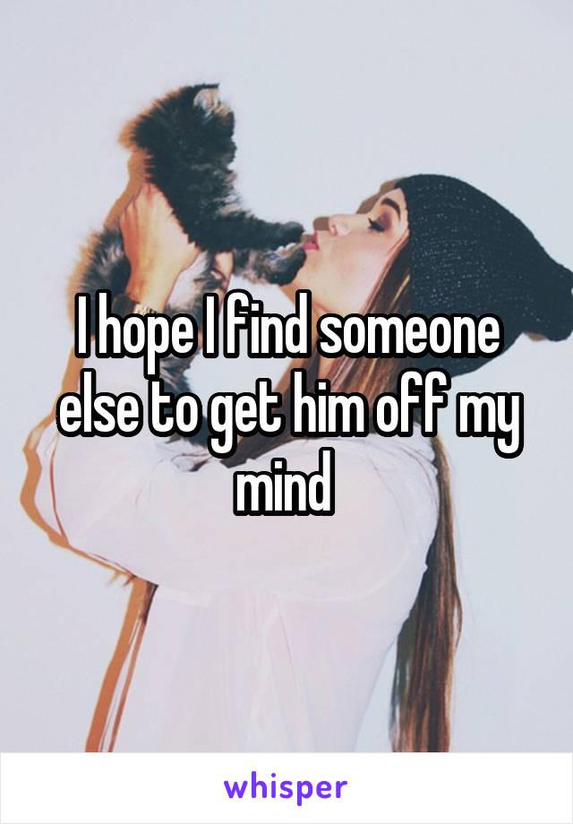 I hope I find someone else to get him off my mind