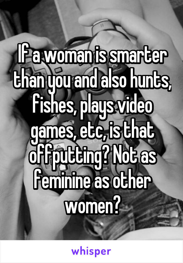 If a woman is smarter than you and also hunts, fishes, plays video games, etc, is that offputting? Not as feminine as other women?