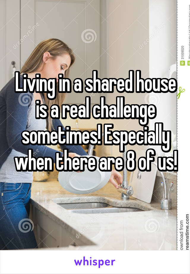 Living in a shared house is a real challenge sometimes! Especially when there are 8 of us!
