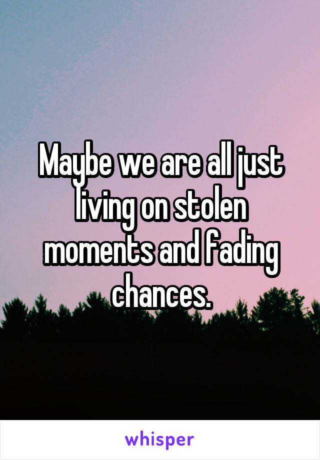 Maybe we are all just living on stolen moments and fading chances.