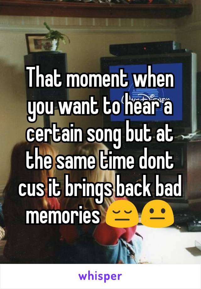 That moment when you want to hear a certain song but at the same time dont cus it brings back bad memories 😔😐