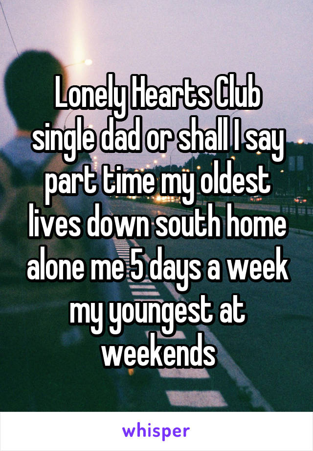 Lonely Hearts Club single dad or shall I say part time my oldest lives down south home alone me 5 days a week my youngest at weekends