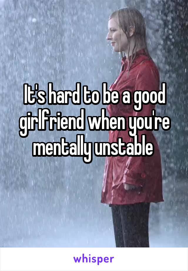 It's hard to be a good girlfriend when you're mentally unstable