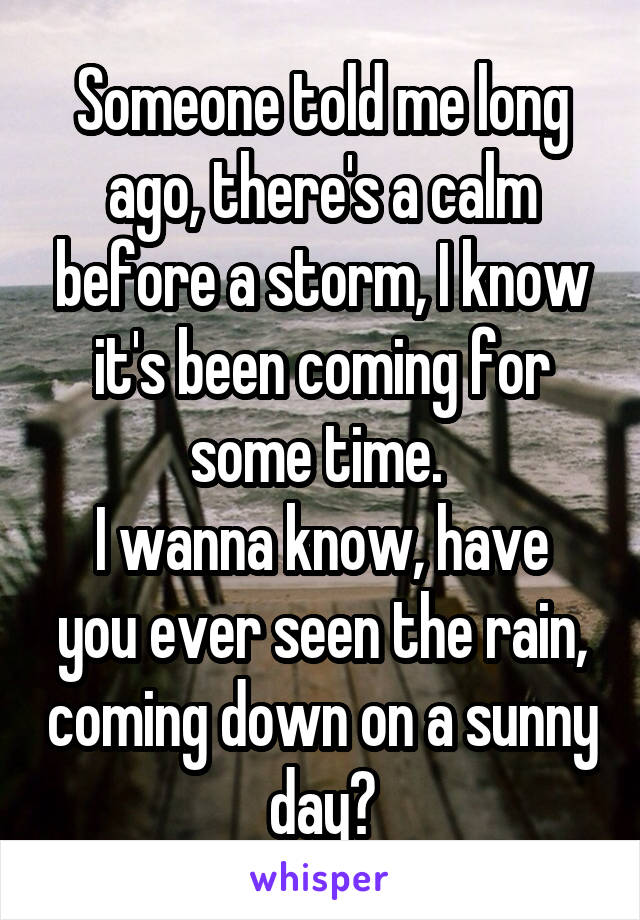 Someone told me long ago, there's a calm before a storm, I know it's been coming for some time.  I wanna know, have you ever seen the rain, coming down on a sunny day?