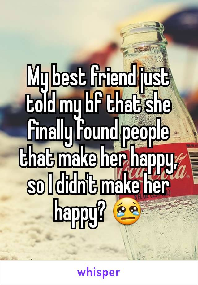 My best friend just told my bf that she  finally found people that make her happy, so I didn't make her happy? 😢