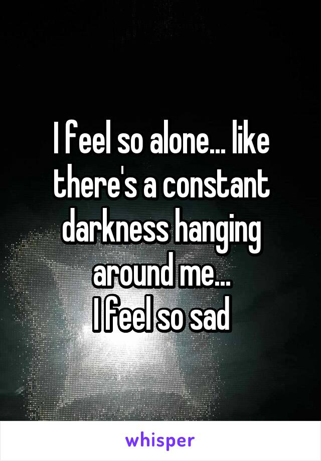 I feel so alone... like there's a constant darkness hanging around me... I feel so sad
