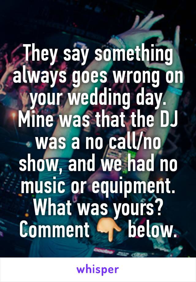 They say something always goes wrong on your wedding day. Mine was that the DJ was a no call/no show, and we had no music or equipment. What was yours? Comment 👇 below.