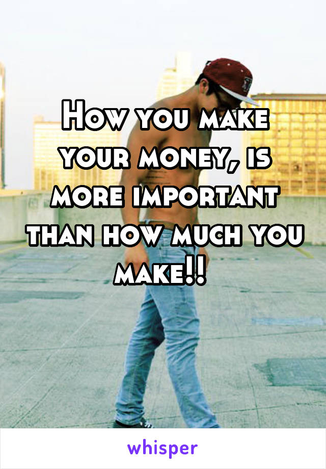How you make your money, is more important than how much you make!!