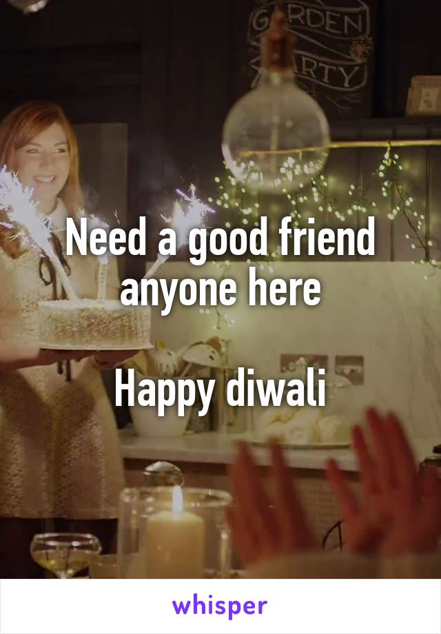 Need a good friend anyone here  Happy diwali