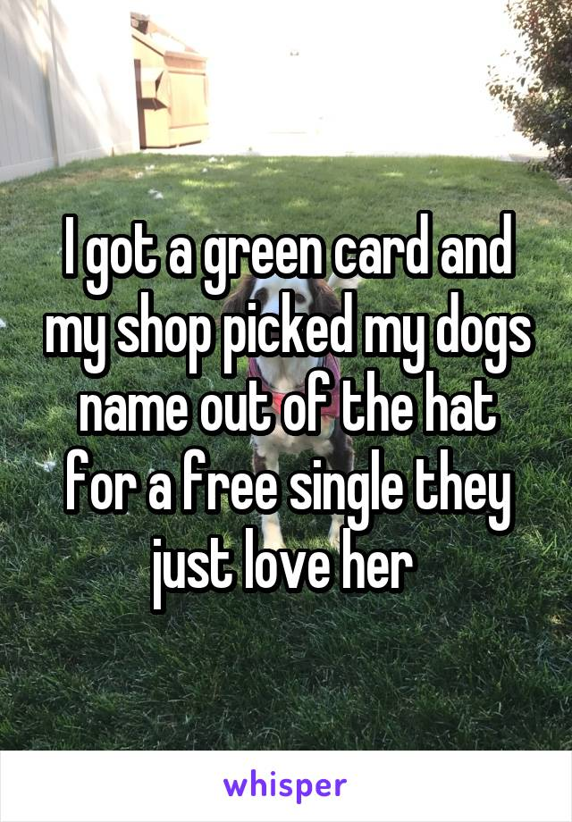 I got a green card and my shop picked my dogs name out of the hat for a free single they just love her