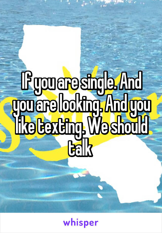 If you are single. And you are looking. And you like texting. We should talk