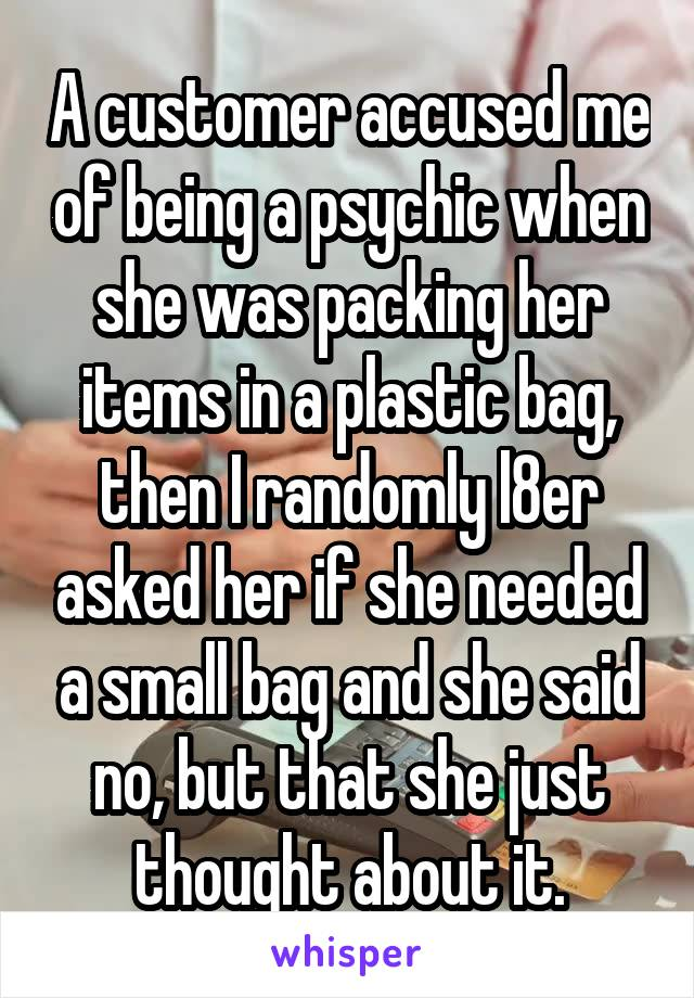 A customer accused me of being a psychic when she was packing her items in a plastic bag, then I randomly l8er asked her if she needed a small bag and she said no, but that she just thought about it.