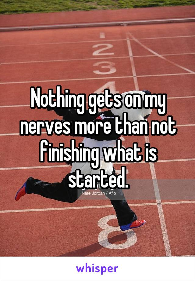 Nothing gets on my nerves more than not finishing what is started.