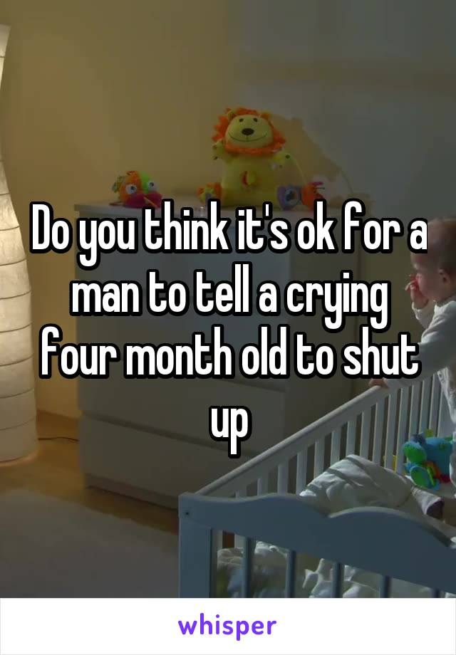 Do you think it's ok for a man to tell a crying four month old to shut up