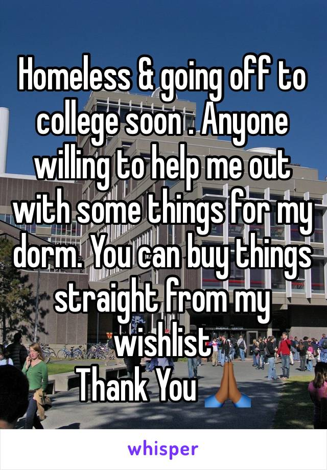Homeless & going off to college soon . Anyone willing to help me out with some things for my dorm. You can buy things straight from my wishlist  Thank You 🙏🏾
