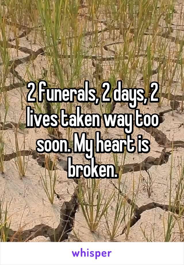 2 funerals, 2 days, 2 lives taken way too soon. My heart is broken.