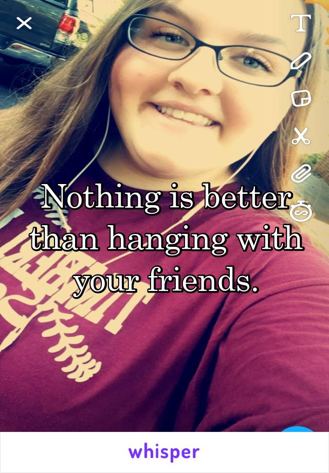 Nothing is better than hanging with your friends.