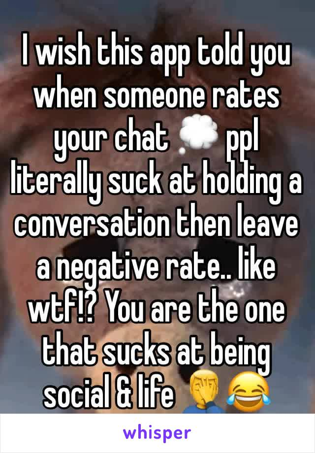 I wish this app told you when someone rates your chat 💭 ppl literally suck at holding a conversation then leave a negative rate.. like wtf!? You are the one that sucks at being social & life 🤦‍♂️😂